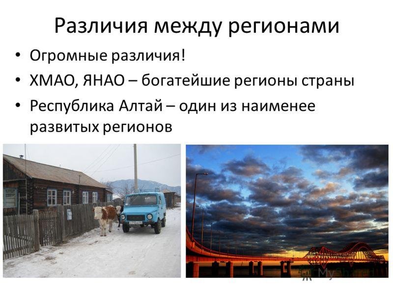Различия между регионами Огромные различия! ХМАО, ЯНАО – богатейшие регионы страны Республика Алтай – один из наименее развитых регионов