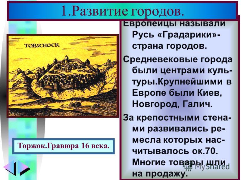 Меню Европейцы называли Русь «Градарики»- страна городов. Средневековые города были центрами куль- туры.Крупнейшими в Европе были Киев, Новгород, Галич. За крепостными стена- ми развивались ре- месла которых нас- читывалось ок.70. Многие товары шли н