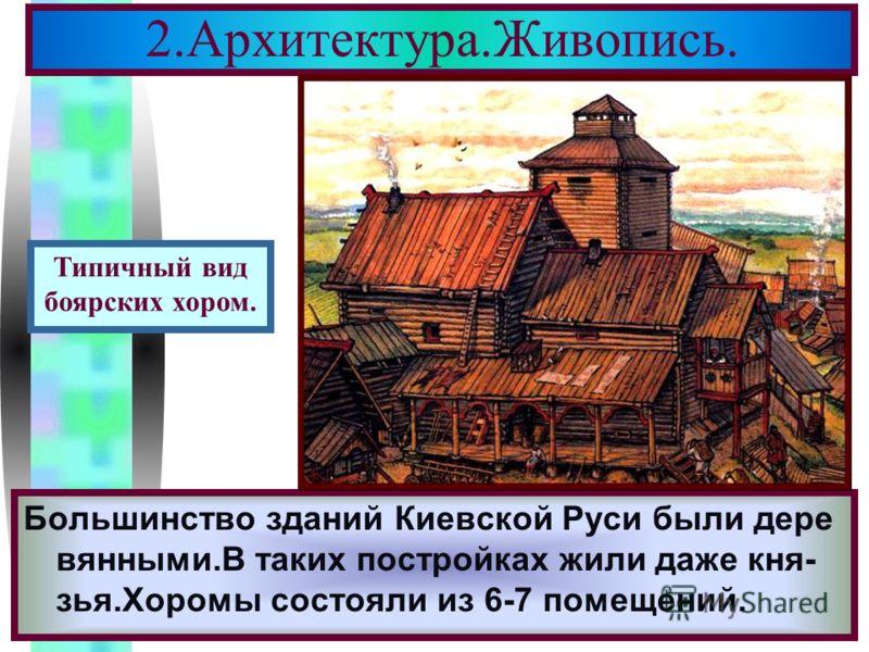 Меню 2.Архитектура.Живопись. Большинство зданий Киевской Руси были дере вянными.В таких постройках жили даже кня- зья.Хоромы состояли из 6-7 помещений. Типичный вид боярских хором.
