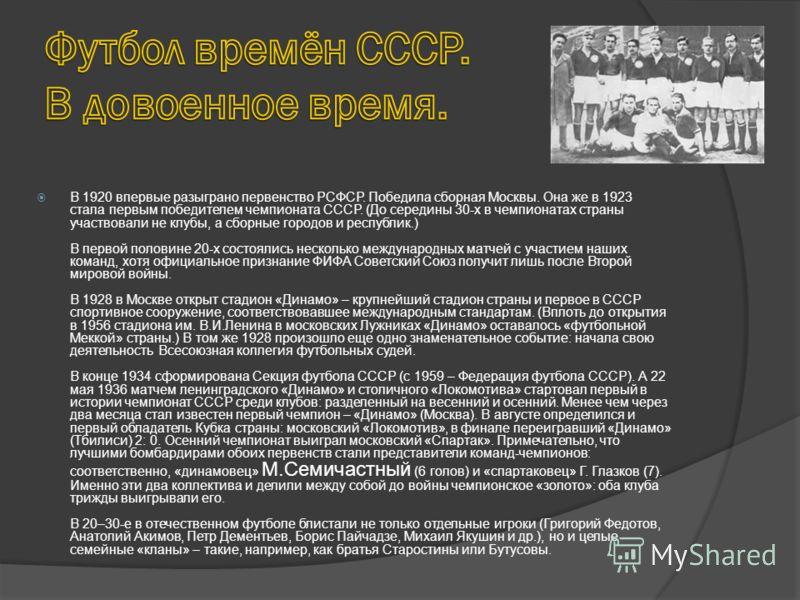 В 1920 впервые разыграно первенство РСФСР. Победила сборная Москвы. Она же в 1923 стала первым победителем чемпионата СССР. (До середины 30-х в чемпионатах страны участвовали не клубы, а сборные городов и республик.) В первой половине 20-х состоялись