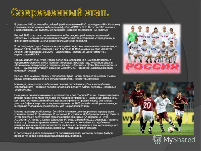 В феврале 1992 основан Российский футбольный союз (РФС, президент – В.И.Колосков), ставший правопреемником Федераций футбола СССР и СНГ. В состав РФС входит и Профессиональная футбольная лига (ПФЛ), которую возглавляет Н.А.Толстых. Весной 1992 старто