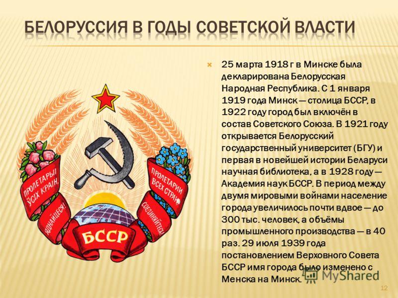 25 марта 1918 г в Минске была декларирована Белорусская Народная Республика. С 1 января 1919 года Минск столица БССР, в 1922 году город был включён в состав Советского Союза. В 1921 году открывается Белорусский государственный университет (БГУ) и пер