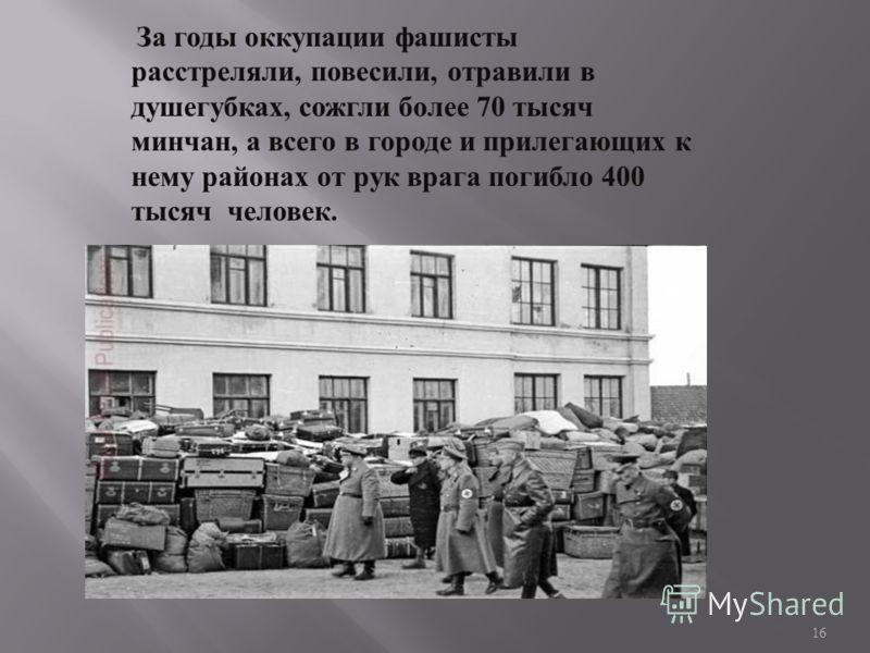 За годы оккупации фашисты расстреляли, повесили, отравили в душегубках, сожгли более 70 тысяч минчан, а всего в городе и прилегающих к нему районах от рук врага погибло 400 тысяч человек. 16