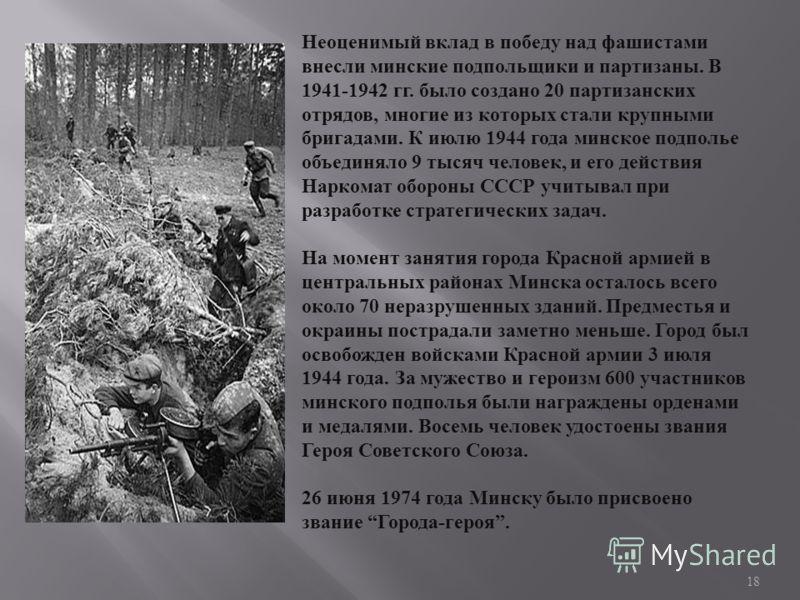 Неоценимый вклад в победу над фашистами внесли минские подпольщики и партизаны. В 1941-1942 гг. было создано 20 партизанских отрядов, многие из которых стали крупными бригадами. К июлю 1944 года минское подполье объединяло 9 тысяч человек, и его дейс