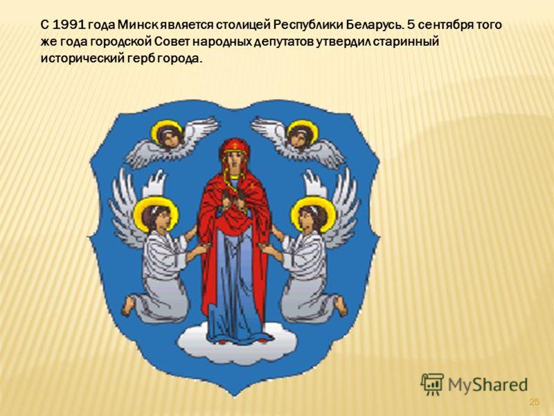 С 1991 года Минск является столицей Республики Беларусь. 5 сентября того же года городской Совет народных депутатов утвердил старинный исторический герб города. 25