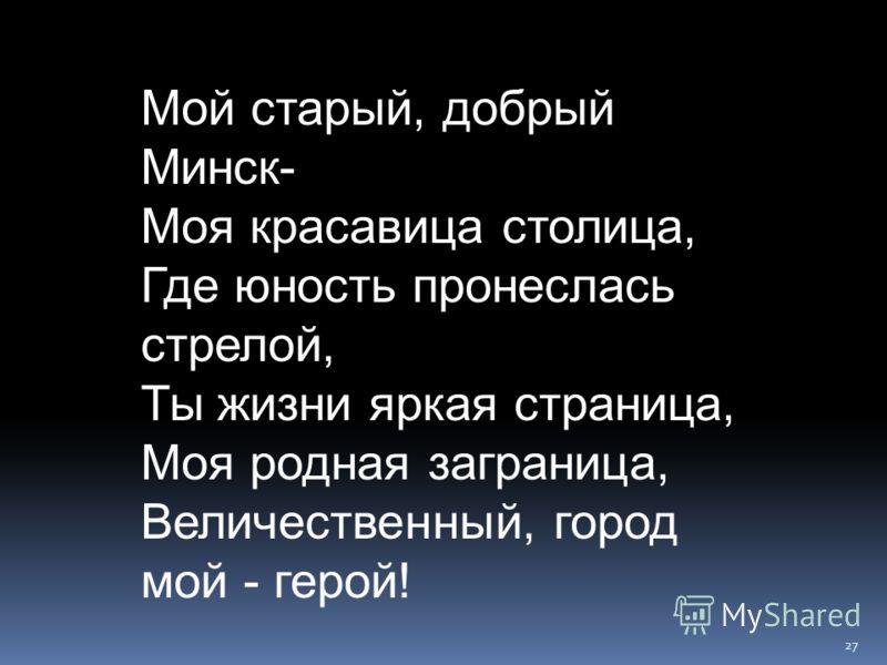 Мой старый, добрый Минск- Моя красавица столица, Где юность пронеслась стрелой, Ты жизни яркая страница, Моя родная заграница, Величественный, город мой - герой! 27