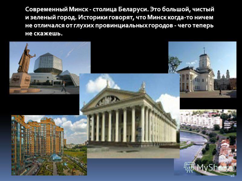 Современный Минск - столица Беларуси. Это большой, чистый и зеленый город. Историки говорят, что Минск когда-то ничем не отличался от глухих провинциальных городов - чего теперь не скажешь. 28
