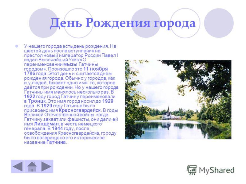 День Рождения города У нашего города есть день рождения. На шестой день после вступления на престол новый император России Павел І издал Высочайший Указ «О переименовании мызы Гатчины городом». Произошло это 11 ноября 1796 года. Этот день и считается