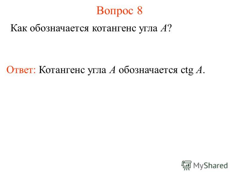 Вопрос 8 Как обозначается котангенс угла A? Ответ: Котангенс угла А обозначается ctg A.