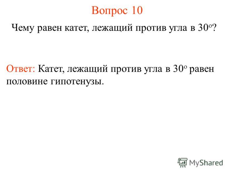 Вопрос 10 Чему равен катет, лежащий против угла в 30 о ? Ответ: Катет, лежащий против угла в 30 о равен половине гипотенузы.