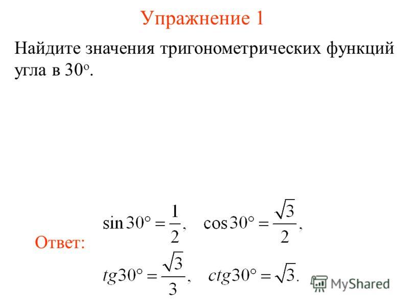 Упражнение 1 Найдите значения тригонометрических функций угла в 30 о. Ответ: