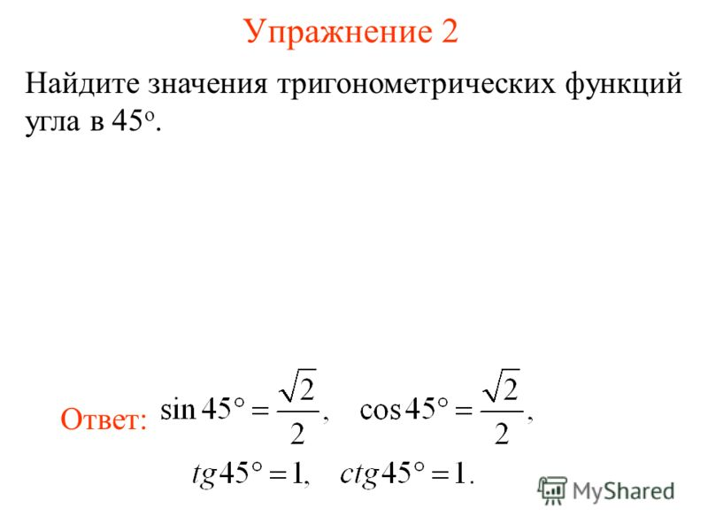 Упражнение 2 Найдите значения тригонометрических функций угла в 45 о. Ответ: