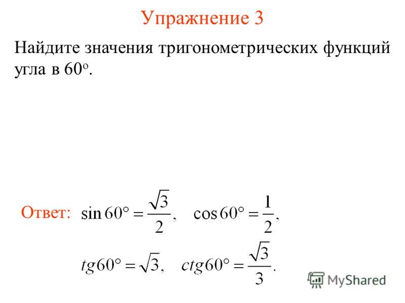 Упражнение 3 Найдите значения тригонометрических функций угла в 60 о. Ответ: