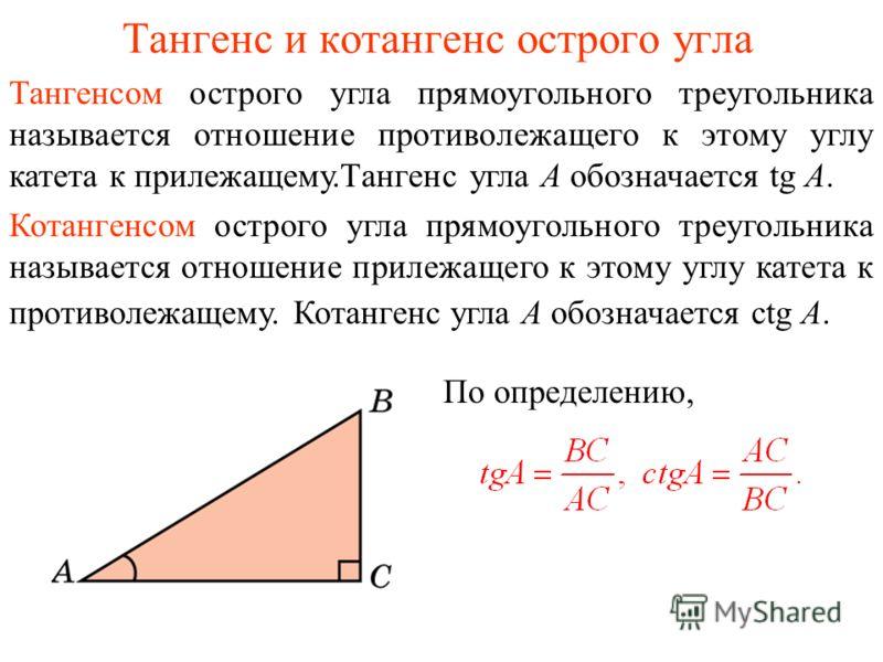 Тангенс и котангенс острого угла Тангенсом острого угла прямоугольного треугольника называется отношение противолежащего к этому углу катета к прилежащему.Тангенс угла А обозначается tg A. Котангенсом острого угла прямоугольного треугольника называет