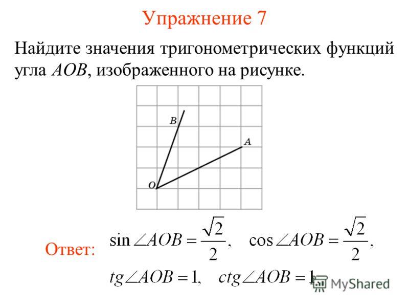 Упражнение 7 Найдите значения тригонометрических функций угла AOB, изображенного на рисунке. Ответ: