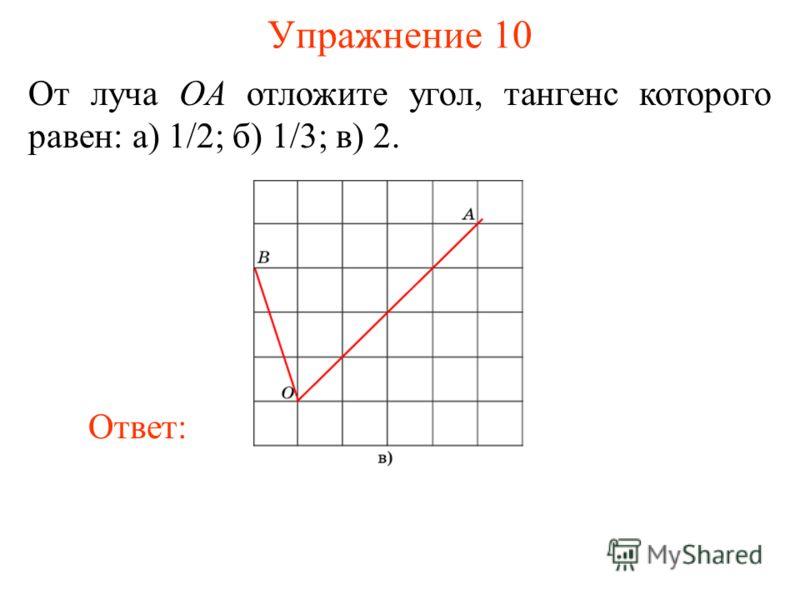 Упражнение 10 От луча OA отложите угол, тангенс которого равен: а) 1/2; б) 1/3; в) 2. Ответ: