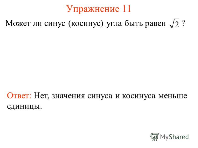 Упражнение 11 Может ли синус (косинус) угла быть равен ? Ответ: Нет, значения синуса и косинуса меньше единицы.