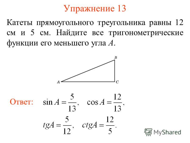 Упражнение 13 Катеты прямоугольного треугольника равны 12 см и 5 см. Найдите все тригонометрические функции его меньшего угла A. Ответ: