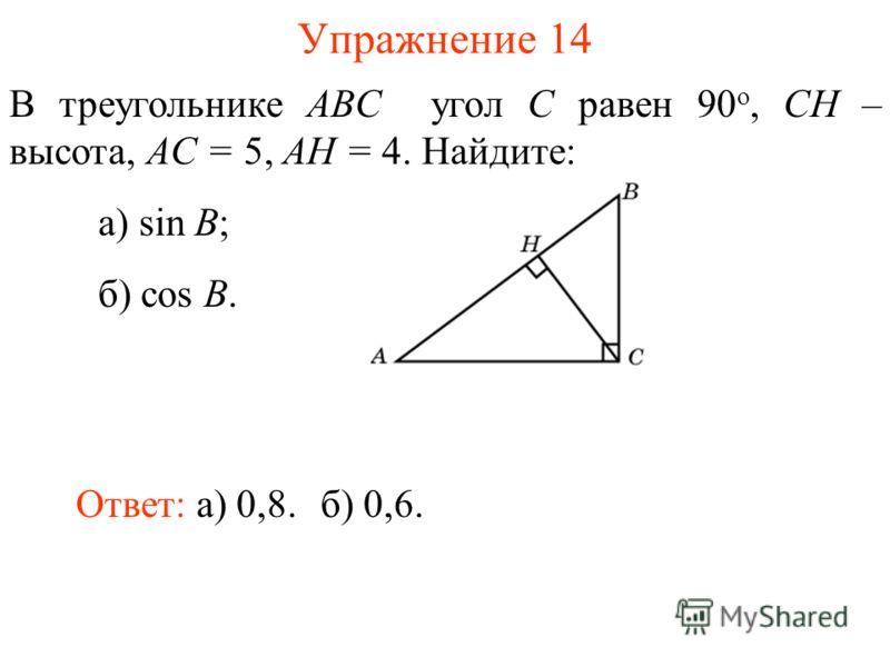 Упражнение 14 В треугольнике ABC угол C равен 90 о, CH – высота, AC = 5, AH = 4. Найдите: а) sin B; б) cos B. Ответ: а) 0,8.б) 0,6.