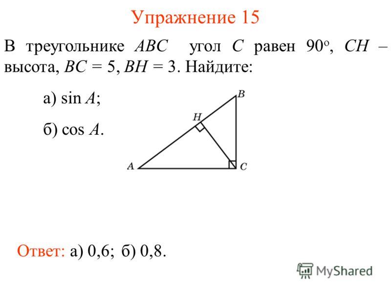 Упражнение 15 В треугольнике ABC угол C равен 90 о, CH – высота, BC = 5, BH = 3. Найдите: а) sin A; б) cos A. Ответ: а) 0,6;б) 0,8.