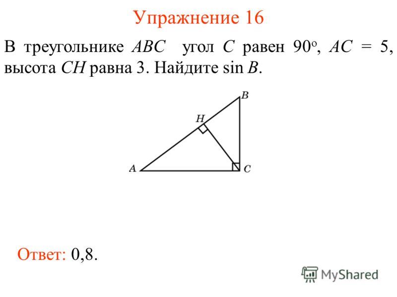 Упражнение 16 В треугольнике ABC угол C равен 90 о, AC = 5, высота CH равна 3. Найдите sin B. Ответ: 0,8.