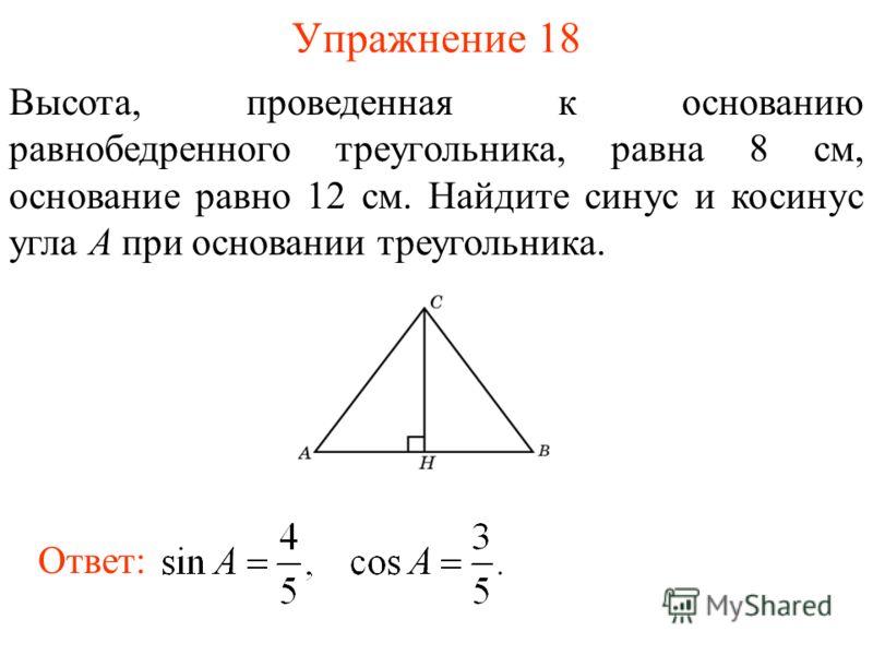 Упражнение 18 Высота, проведенная к основанию равнобедренного треугольника, равна 8 см, основание равно 12 см. Найдите синус и косинус угла A при основании треугольника. Ответ: