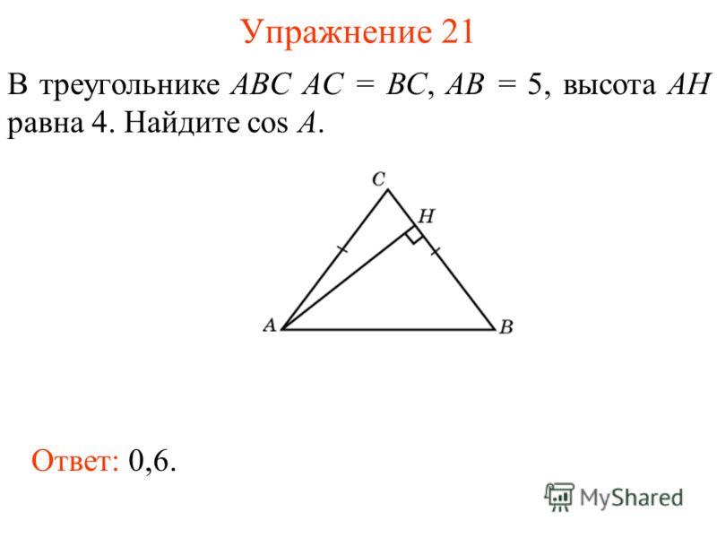 Упражнение 21 В треугольнике ABC AC = BC, AB = 5, высота AH равна 4. Найдите cos A. Ответ: 0,6.