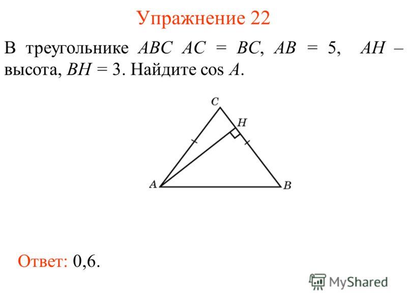 Упражнение 22 В треугольнике ABC AC = BC, AB = 5, AH – высота, BH = 3. Найдите cos A. Ответ: 0,6.