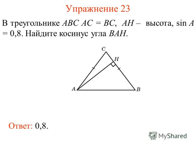 Упражнение 23 В треугольнике ABC AC = BC, AH – высота, sin A = 0,8. Найдите косинус угла BAH. Ответ: 0,8.