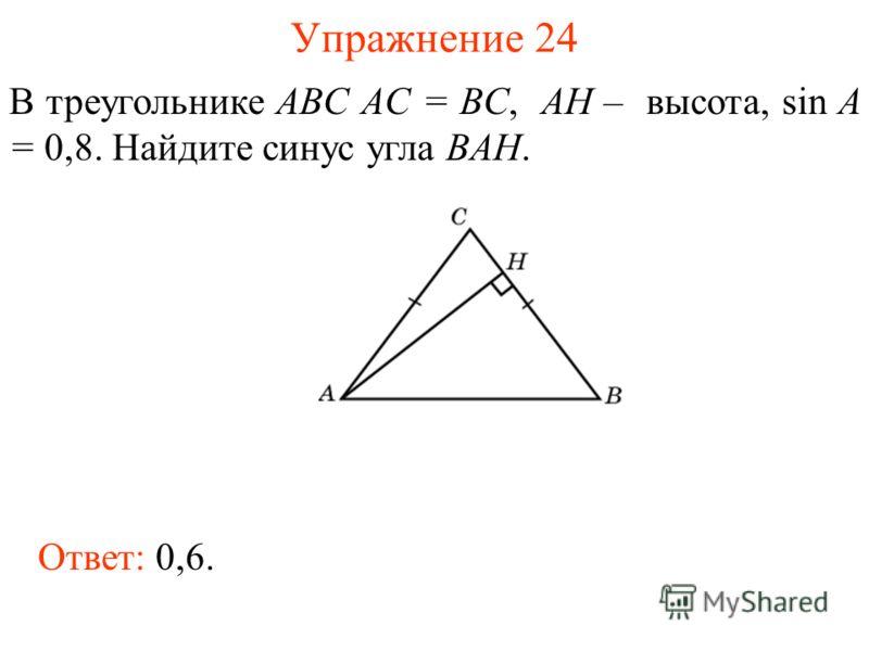 Упражнение 24 В треугольнике ABC AC = BC, AH – высота, sin A = 0,8. Найдите синус угла BAH. Ответ: 0,6.