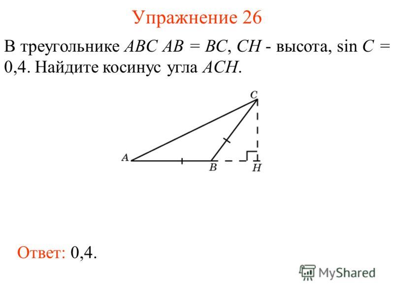 Упражнение 26 В треугольнике ABC AB = BC, CH - высота, sin C = 0,4. Найдите косинус угла ACH. Ответ: 0,4.