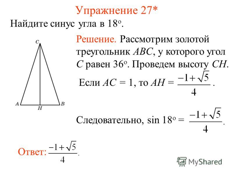 Упражнение 27* Найдите синус угла в 18 о. Ответ: Решение. Рассмотрим золотой треугольник ABC, у которого угол C равен 36 о. Проведем высоту CH. Если AC = 1, то AH =. Следовательно, sin 18 о =