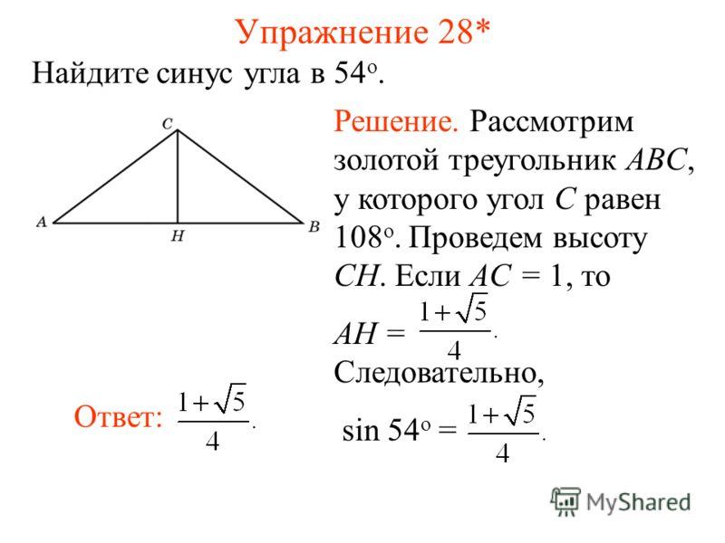 Упражнение 28* Найдите синус угла в 54 о. Ответ: Решение. Рассмотрим золотой треугольник ABC, у которого угол C равен 108 о. Проведем высоту CH. Если AC = 1, то AH = Следовательно, sin 54 о =
