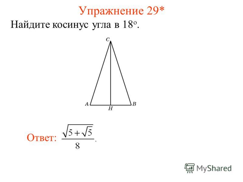 Упражнение 29* Найдите косинус угла в 18 о. Ответ: