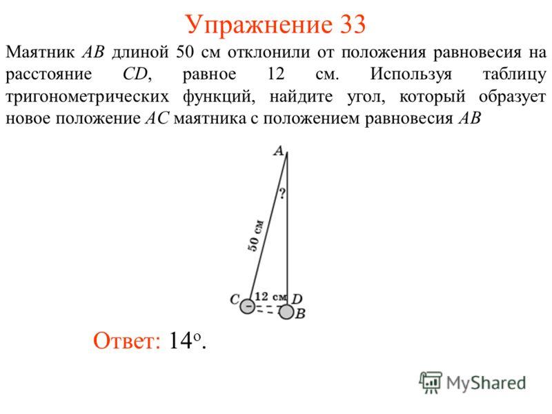 Упражнение 33 Ответ: 14 о. Маятник AB длиной 50 см отклонили от положения равновесия на расстояние CD, равное 12 см. Используя таблицу тригонометрических функций, найдите угол, который образует новое положение AC маятника с положением равновесия AB