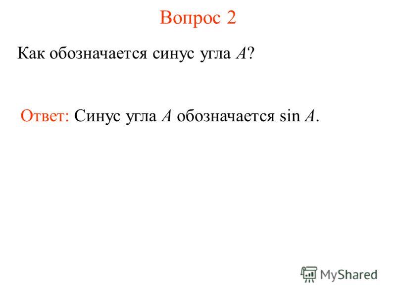 Вопрос 2 Как обозначается синус угла A? Ответ: Синус угла А обозначается sin A.