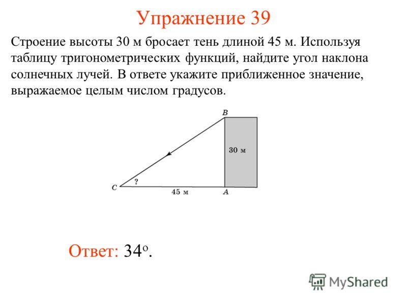 Упражнение 39 Ответ: 34 о. Строение высоты 30 м бросает тень длиной 45 м. Используя таблицу тригонометрических функций, найдите угол наклона солнечных лучей. В ответе укажите приближенное значение, выражаемое целым числом градусов.