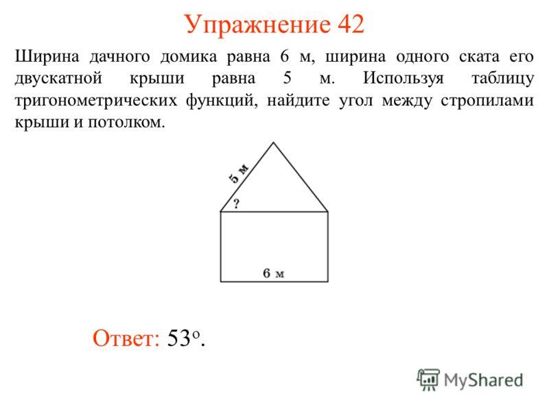Упражнение 42 Ответ: 53 о. Ширина дачного домика равна 6 м, ширина одного ската его двускатной крыши равна 5 м. Используя таблицу тригонометрических функций, найдите угол между стропилами крыши и потолком.