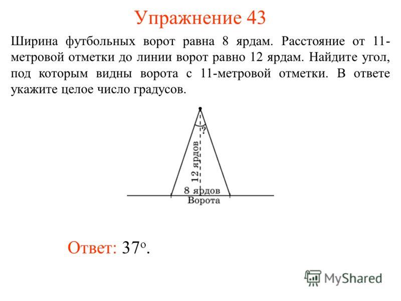 Упражнение 43 Ответ: 37 о. Ширина футбольных ворот равна 8 ярдам. Расстояние от 11- метровой отметки до линии ворот равно 12 ярдам. Найдите угол, под которым видны ворота с 11-метровой отметки. В ответе укажите целое число градусов.