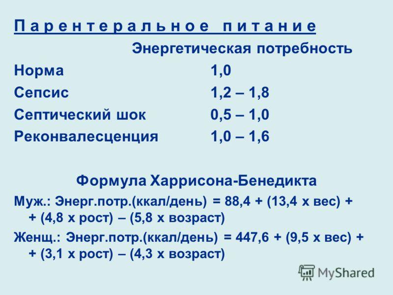 П а р е н т е р а л ь н о е п и т а н и е Энергетическая потребность Норма1,0 Сепсис1,2 – 1,8 Септический шок0,5 – 1,0 Реконвалесценция1,0 – 1,6 Формула Харрисона-Бенедикта Муж.: Энерг.потр.(ккал/день) = 88,4 + (13,4 х вес) + + (4,8 х рост) – (5,8 х