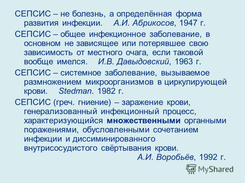 СЕПСИС – не болезнь, а определённая форма развития инфекции. А.И. Абрикосов, 1947 г. СЕПСИС – общее инфекционное заболевание, в основном не зависящее или потерявшее свою зависимость от местного очага, если таковой вообще имелся. И.В. Давыдовский, 196