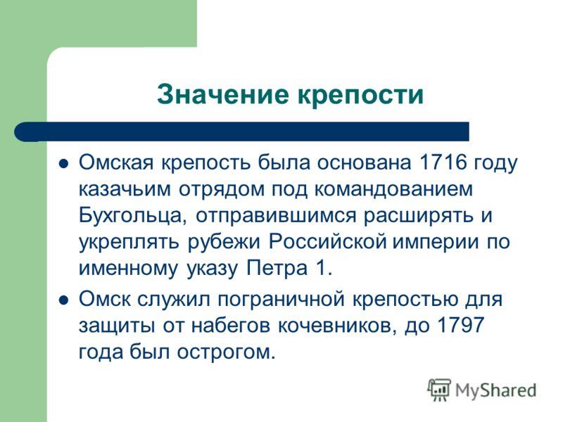 Значение крепости Омская крепость была основана 1716 году казачьим отрядом под командованием Бухгольца, отправившимся расширять и укреплять рубежи Российской империи по именному указу Петра 1. Омск служил пограничной крепостью для защиты от набегов к