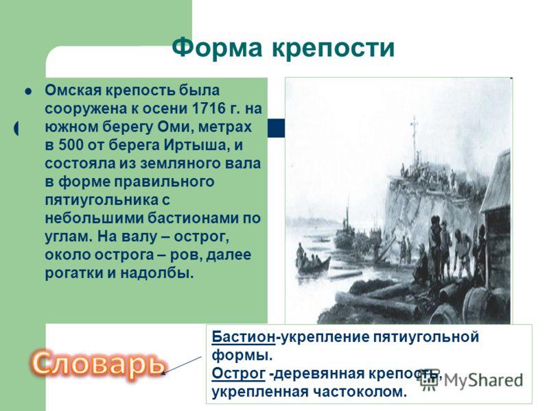 Форма крепости Омская крепость была сооружена к осени 1716 г. на южном берегу Оми, метрах в 500 от берега Иртыша, и состояла из земляного вала в форме правильного пятиугольника с небольшими бастионами по углам. На валу – острог, около острога – ров,