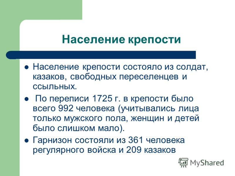 Население крепости Население крепости состояло из солдат, казаков, свободных переселенцев и ссыльных. По переписи 1725 г. в крепости было всего 992 человека (учитывались лица только мужского пола, женщин и детей было слишком мало). Гарнизон состояли
