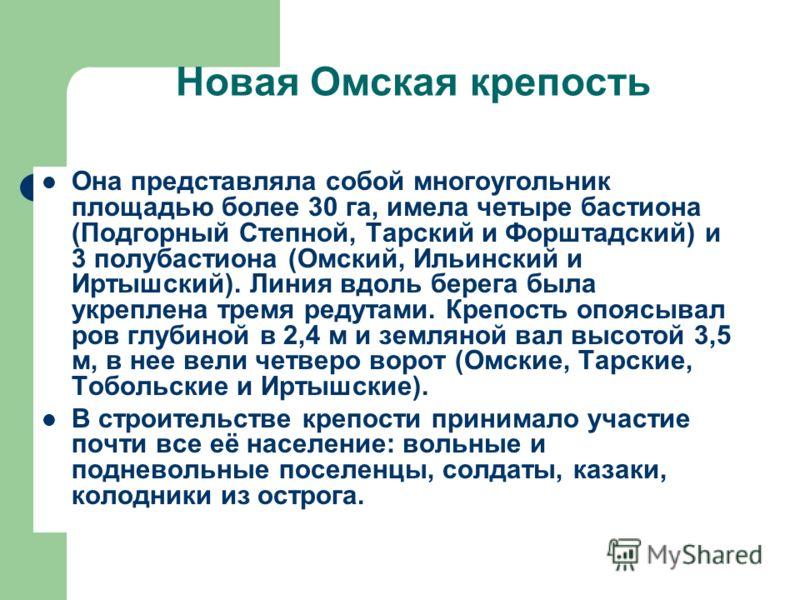 Новая Омская крепость Она представляла собой многоугольник площадью более 30 га, имела четыре бастиона (Подгорный Степной, Тарский и Форштадский) и 3 полубастиона (Омский, Ильинский и Иртышский). Линия вдоль берега была укреплена тремя редутами. Креп