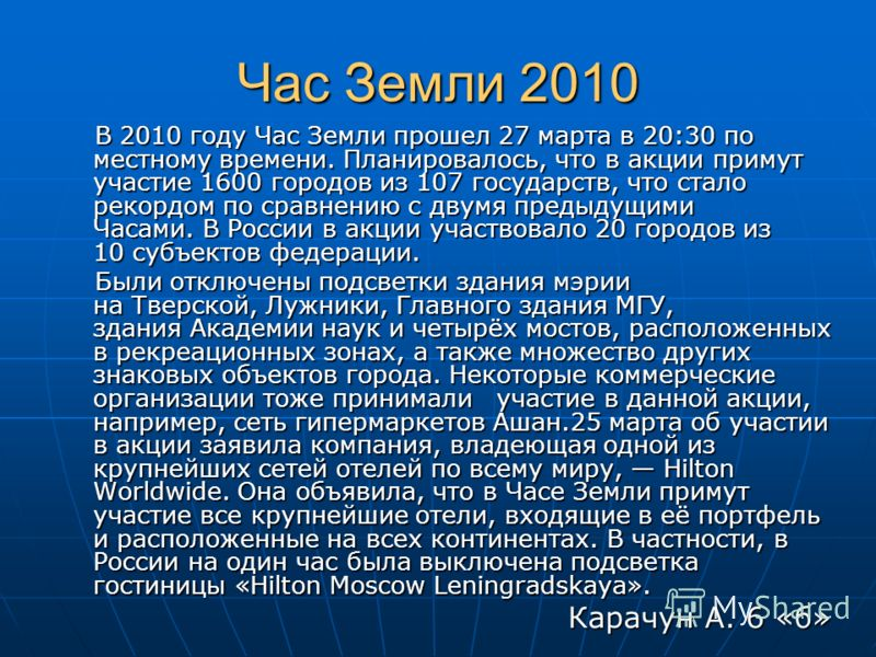 Час Земли 2010 В 2010 году Час Земли прошел 27 марта в 20:30 по местному времени. Планировалось, что в акции примут участие 1600 городов из 107 государств, что стало рекордом по сравнению с двумя предыдущими Часами. В России в акции участвовало 20 го
