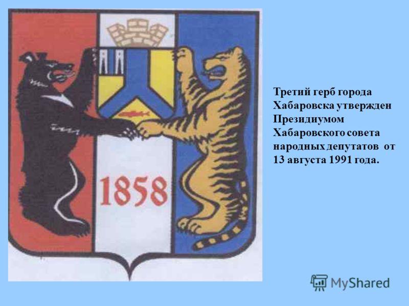 Третий герб города Хабаровска утвержден Президиумом Хабаровского совета народных депутатов от 13 августа 1991 года.