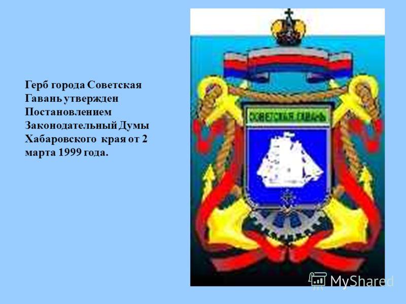 Герб города Советская Гавань утвержден Постановлением Законодательный Думы Хабаровского края от 2 марта 1999 года.
