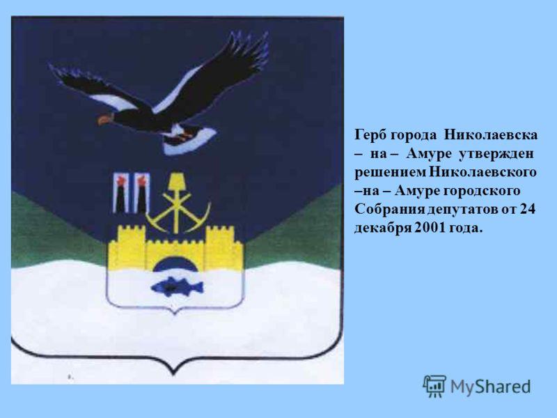 Герб города Николаевска – на – Амуре утвержден решением Николаевского –на – Амуре городского Собрания депутатов от 24 декабря 2001 года.