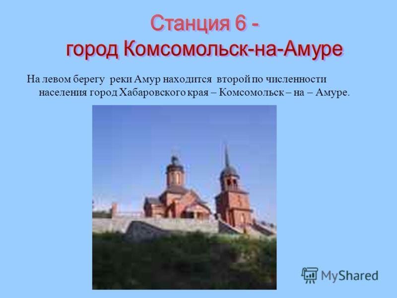 На левом берегу реки Амур находится второй по численности населения город Хабаровского края – Комсомольск – на – Амуре.